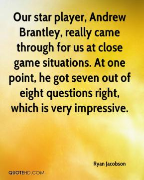 Ryan Jacobson  - Our star player, Andrew Brantley, really came through for us at close game situations. At one point, he got seven out of eight questions right, which is very impressive.