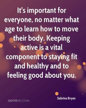 Sabrina Bryan  - It's important for everyone, no matter what age to learn how to move their body. Keeping active is a vital component to staying fit and healthy and to feeling good about you.
