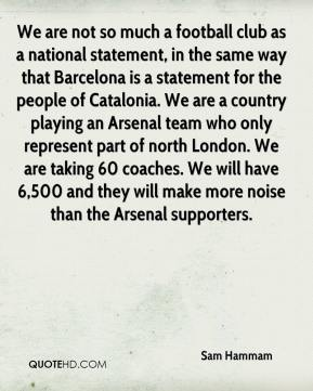 Sam Hammam  - We are not so much a football club as a national statement, in the same way that Barcelona is a statement for the people of Catalonia. We are a country playing an Arsenal team who only represent part of north London. We are taking 60 coaches. We will have 6,500 and they will make more noise than the Arsenal supporters.