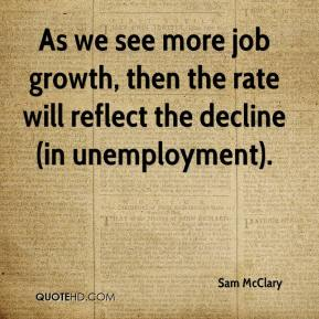 Sam McClary  - As we see more job growth, then the rate will reflect the decline (in unemployment).