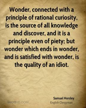 Wonder, connected with a principle of rational curiosity, is the source of all knowledge and discover, and it is a principle even of piety; but wonder which ends in wonder, and is satisfied with wonder, is the quality of an idiot.