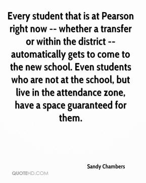 Sandy Chambers  - Every student that is at Pearson right now -- whether a transfer or within the district -- automatically gets to come to the new school. Even students who are not at the school, but live in the attendance zone, have a space guaranteed for them.