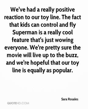 Sara Rosales  - We've had a really positive reaction to our toy line. The fact that kids can control and fly Superman is a really cool feature that's just wowing everyone. We're pretty sure the movie will live up to the buzz, and we're hopeful that our toy line is equally as popular.