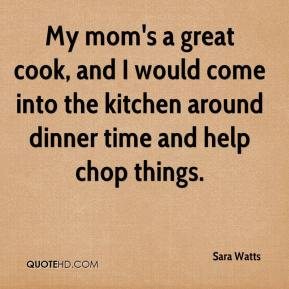 Sara Watts  - My mom's a great cook, and I would come into the kitchen around dinner time and help chop things.