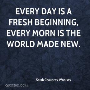 Sarah Chauncey Woolsey  - Every day is a fresh beginning, Every morn is the world made new.