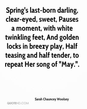 "Sarah Chauncey Woolsey  - Spring's last-born darling, clear-eyed, sweet, Pauses a moment, with white twinkling feet, And golden locks in breezy play, Half teasing and half tender, to repeat Her song of ""May.""."