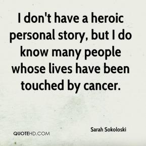 Sarah Sokoloski  - I don't have a heroic personal story, but I do know many people whose lives have been touched by cancer.