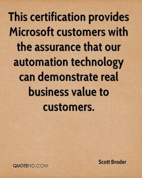 Scott Broder  - This certification provides Microsoft customers with the assurance that our automation technology can demonstrate real business value to customers.