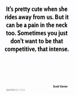 Scott Varner  - It's pretty cute when she rides away from us. But it can be a pain in the neck too. Sometimes you just don't want to be that competitive, that intense.