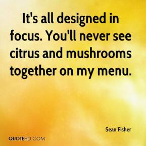 Sean Fisher  - It's all designed in focus. You'll never see citrus and mushrooms together on my menu.