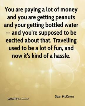 Sean McKenna  - You are paying a lot of money and you are getting peanuts and your getting bottled water -- and you're supposed to be excited about that. Travelling used to be a lot of fun, and now it's kind of a hassle.