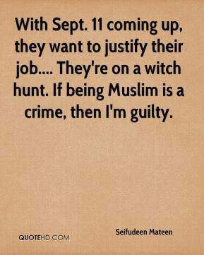 Seifudeen Mateen  - With Sept. 11 coming up, they want to justify their job.... They're on a witch hunt. If being Muslim is a crime, then I'm guilty.