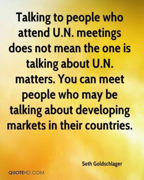 Seth Goldschlager  - Talking to people who attend U.N. meetings does not mean the one is talking about U.N. matters. You can meet people who may be talking about developing markets in their countries.