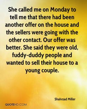 Shahrzad Miller  - She called me on Monday to tell me that there had been another offer on the house and the sellers were going with the other contact. Our offer was better. She said they were old, fuddy-duddy people and wanted to sell their house to a young couple.