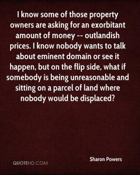 Sharon Powers  - I know some of those property owners are asking for an exorbitant amount of money -- outlandish prices. I know nobody wants to talk about eminent domain or see it happen, but on the flip side, what if somebody is being unreasonable and sitting on a parcel of land where nobody would be displaced?