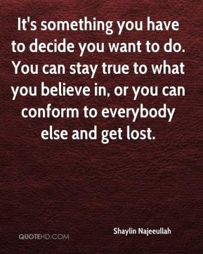 Shaylin Najeeullah  - It's something you have to decide you want to do. You can stay true to what you believe in, or you can conform to everybody else and get lost.