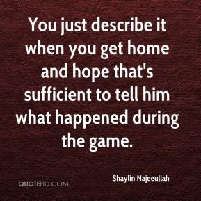 You just describe it when you get home and hope that's sufficient to tell him what happened during the game.