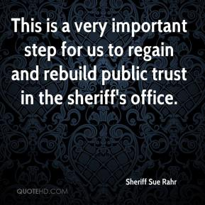 Sheriff Sue Rahr  - This is a very important step for us to regain and rebuild public trust in the sheriff's office.