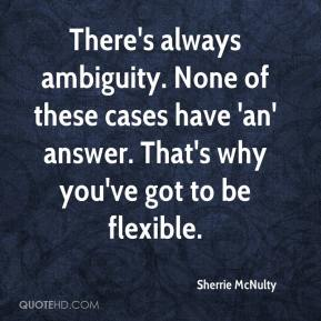 Sherrie McNulty  - There's always ambiguity. None of these cases have 'an' answer. That's why you've got to be flexible.