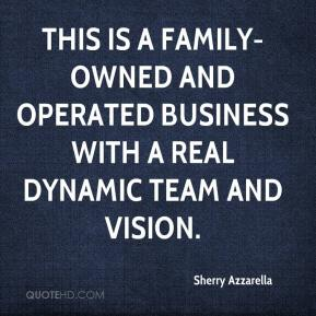 Sherry Azzarella  - This is a family-owned and operated business with a real dynamic team and vision.