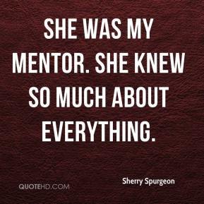 Sherry Spurgeon  - She was my mentor. She knew so much about everything.