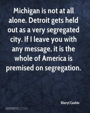 Sheryl Cashin  - Michigan is not at all alone. Detroit gets held out as a very segregated city. If I leave you with any message, it is the whole of America is premised on segregation.