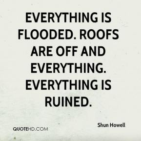 Shun Howell  - Everything is flooded. Roofs are off and everything. Everything is ruined.