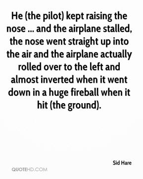 Sid Hare  - He (the pilot) kept raising the nose ... and the airplane stalled, the nose went straight up into the air and the airplane actually rolled over to the left and almost inverted when it went down in a huge fireball when it hit (the ground).
