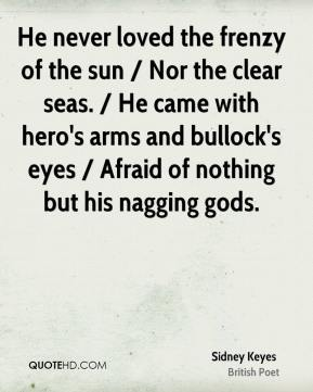 Sidney Keyes  - He never loved the frenzy of the sun / Nor the clear seas. / He came with hero's arms and bullock's eyes / Afraid of nothing but his nagging gods.