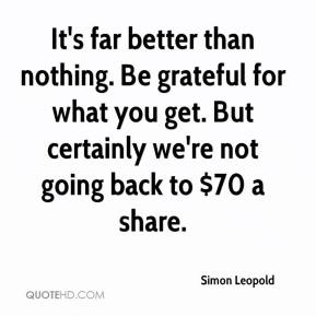 Simon Leopold  - It's far better than nothing. Be grateful for what you get. But certainly we're not going back to $70 a share.