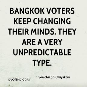 Somchai Srisuthiyakorn  - Bangkok voters keep changing their minds. They are a very unpredictable type.