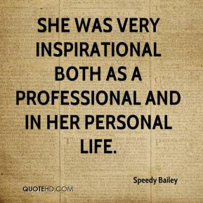 Speedy Bailey  - She was very inspirational both as a professional and in her personal life.