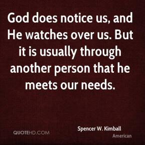 Spencer W. Kimball  - God does notice us, and He watches over us. But it is usually through another person that he meets our needs.