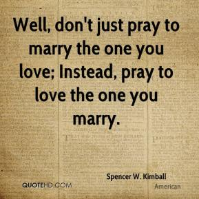 Spencer W. Kimball  - Well, don't just pray to marry the one you love; Instead, pray to love the one you marry.