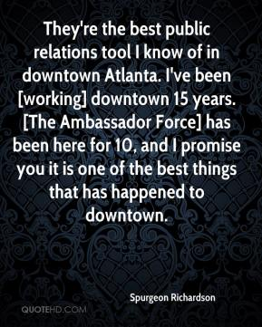 Spurgeon Richardson  - They're the best public relations tool I know of in downtown Atlanta. I've been [working] downtown 15 years. [The Ambassador Force] has been here for 10, and I promise you it is one of the best things that has happened to downtown.