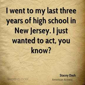 Stacey Dash - I went to my last three years of high school in New Jersey. I just wanted to act, you know?