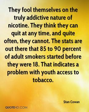 Stan Cowan  - They fool themselves on the truly addictive nature of nicotine. They think they can quit at any time, and quite often, they cannot. The stats are out there that 85 to 90 percent of adult smokers started before they were 18. That indicates a problem with youth access to tobacco.