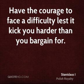Stanislaus I - Have the courage to face a difficulty lest it kick you harder than you bargain for.