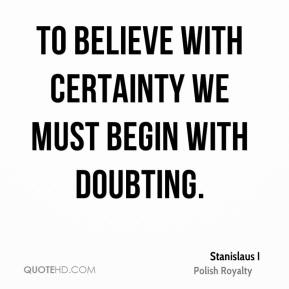 Stanislaus I - To believe with certainty we must begin with doubting.