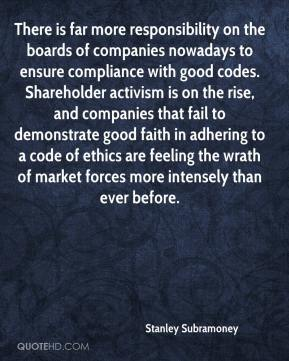 Stanley Subramoney  - There is far more responsibility on the boards of companies nowadays to ensure compliance with good codes. Shareholder activism is on the rise, and companies that fail to demonstrate good faith in adhering to a code of ethics are feeling the wrath of market forces more intensely than ever before.