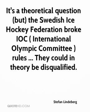 Stefan Lindeberg  - It's a theoretical question (but) the Swedish Ice Hockey Federation broke IOC ( International Olympic Committee ) rules ... They could in theory be disqualified.