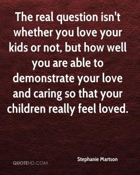 Stephanie Martson - The real question isn't whether you love your kids or not, but how well you are able to demonstrate your love and caring so that your children really feel loved.