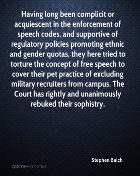 Stephen Balch  - Having long been complicit or acquiescent in the enforcement of speech codes, and supportive of regulatory policies promoting ethnic and gender quotas, they here tried to torture the concept of free speech to cover their pet practice of excluding military recruiters from campus. The Court has rightly and unanimously rebuked their sophistry.