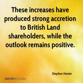 Stephen Hester  - These increases have produced strong accretion to British Land shareholders, while the outlook remains positive.