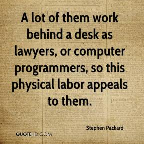 Stephen Packard  - A lot of them work behind a desk as lawyers, or computer programmers, so this physical labor appeals to them.