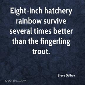 Steve Dalbey  - Eight-inch hatchery rainbow survive several times better than the fingerling trout.