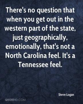 Steve Logan  - There's no question that when you get out in the western part of the state, just geographically, emotionally, that's not a North Carolina feel. It's a Tennessee feel.