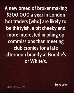 Steve Lohr  - A new breed of broker making $300,000 a year in London hot traders [who] are likely to be thirtyish, a bit cheeky and more interested in piling up commissions than meeting club cronies for a late afternoon brandy at Boodle's or White's.