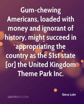 Steve Lohr  - Gum-chewing Americans, loaded with money and ignorant of history, might succeed in appropriating the country as the 51st state [or] the United Kingdom Theme Park Inc.