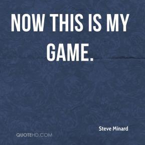 Steve Minard  - Now this is my game.